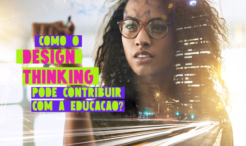 Como o Design Thinking pode contribuir com a Educação?